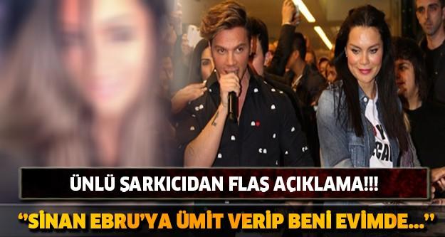 Ünlü Şarkıcıdan Flaş Açıklama!! ''Sinan Ebru'ya Ümit Verip Beni Evimde...''
